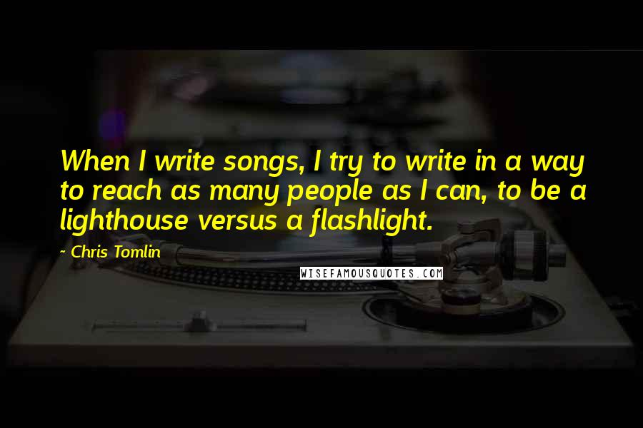 Chris Tomlin quotes: When I write songs, I try to write in a way to reach as many people as I can, to be a lighthouse versus a flashlight.