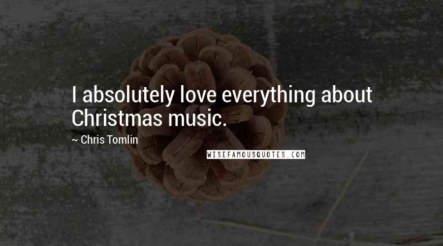 Chris Tomlin quotes: I absolutely love everything about Christmas music.