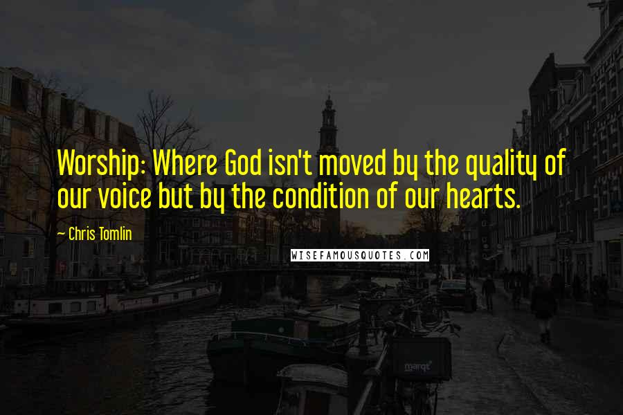 Chris Tomlin quotes: Worship: Where God isn't moved by the quality of our voice but by the condition of our hearts.
