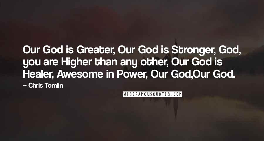 Chris Tomlin quotes: Our God is Greater, Our God is Stronger, God, you are Higher than any other, Our God is Healer, Awesome in Power, Our God,Our God.