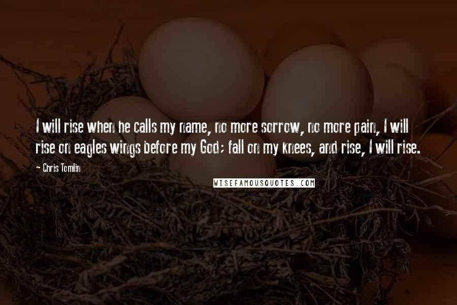 Chris Tomlin quotes: I will rise when he calls my name, no more sorrow, no more pain, I will rise on eagles wings before my God; fall on my knees, and rise, I