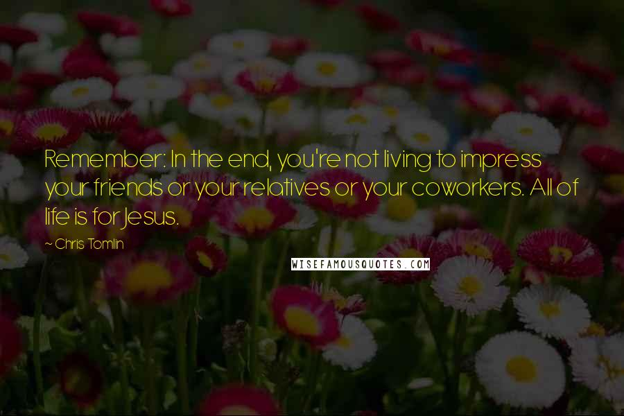 Chris Tomlin quotes: Remember: In the end, you're not living to impress your friends or your relatives or your coworkers. All of life is for Jesus.