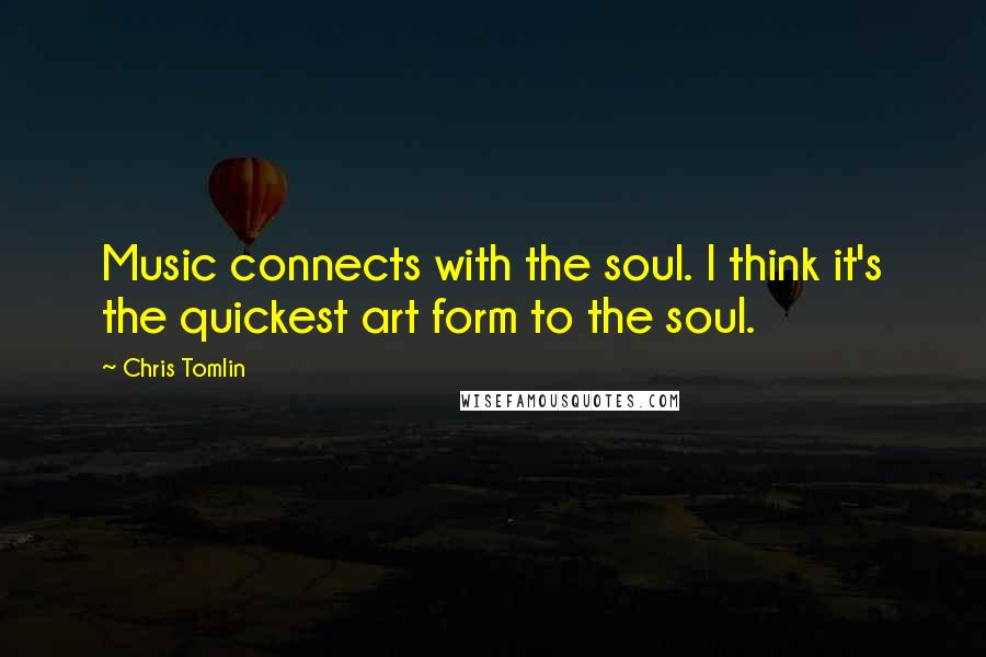 Chris Tomlin quotes: Music connects with the soul. I think it's the quickest art form to the soul.