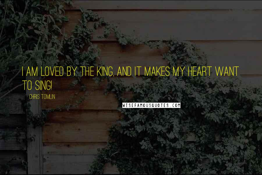 Chris Tomlin quotes: I am Loved by the King, and it makes my heart want to sing!