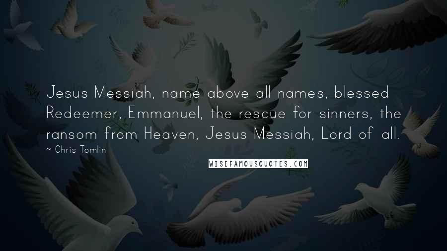 Chris Tomlin quotes: Jesus Messiah, name above all names, blessed Redeemer, Emmanuel, the rescue for sinners, the ransom from Heaven, Jesus Messiah, Lord of all.