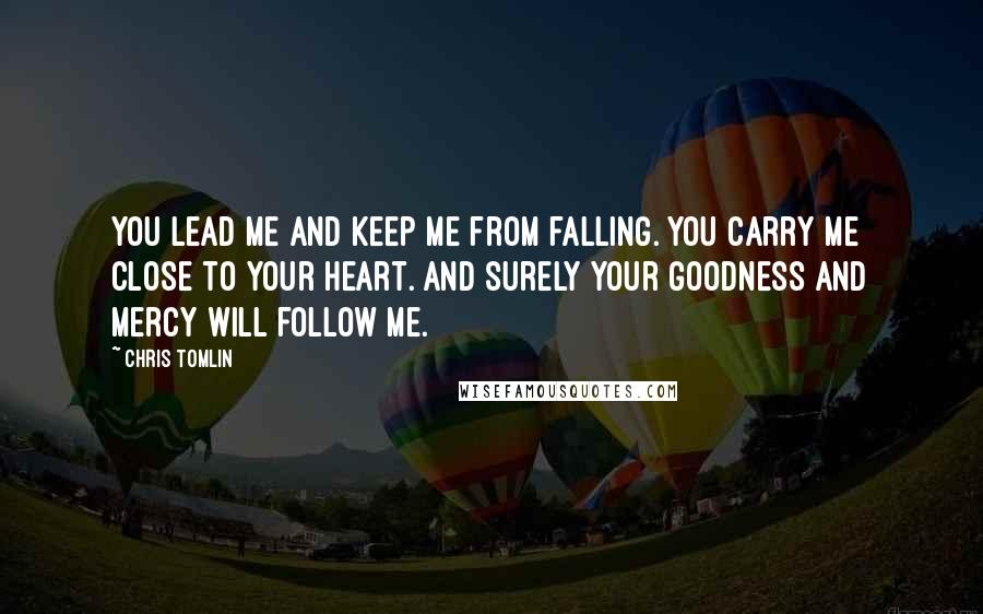 Chris Tomlin quotes: You lead me and keep me from falling. You carry me close to Your heart. And surely Your goodness and mercy will follow me.