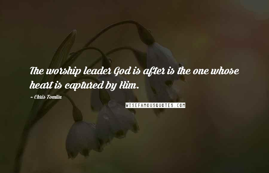 Chris Tomlin quotes: The worship leader God is after is the one whose heart is captured by Him.