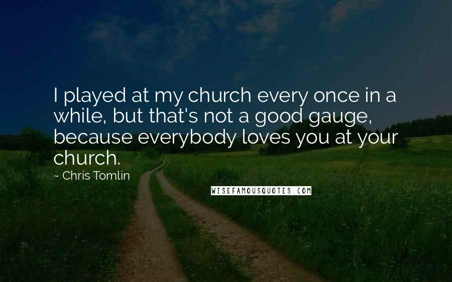 Chris Tomlin quotes: I played at my church every once in a while, but that's not a good gauge, because everybody loves you at your church.