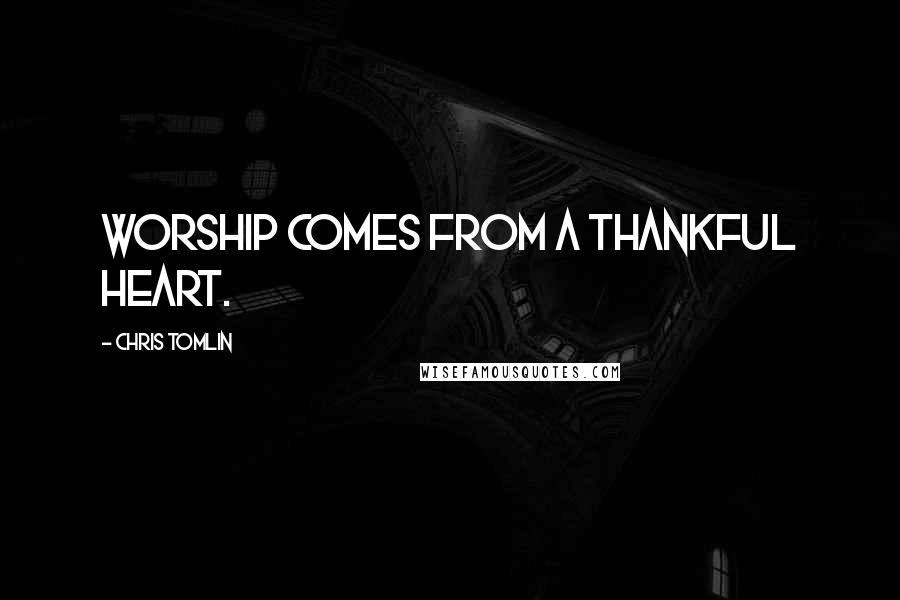 Chris Tomlin quotes: Worship comes from a thankful heart.
