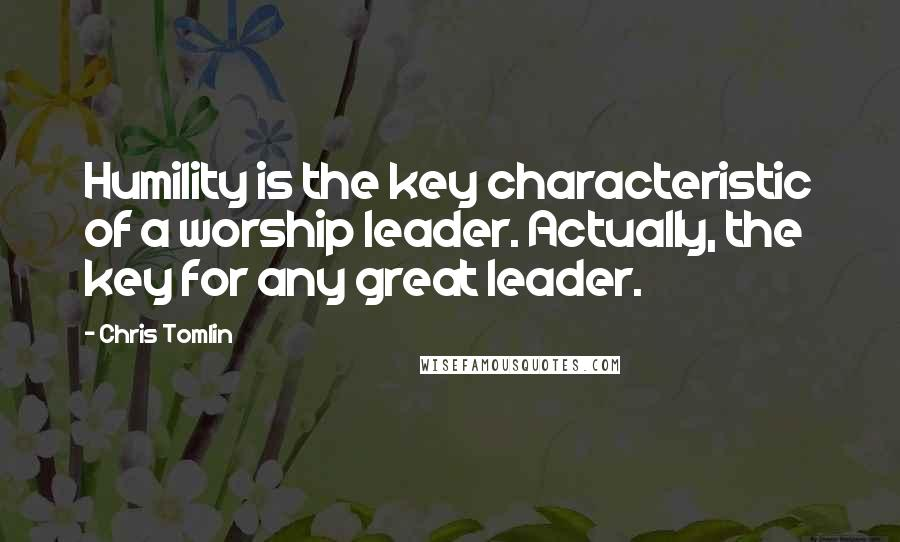 Chris Tomlin quotes: Humility is the key characteristic of a worship leader. Actually, the key for any great leader.