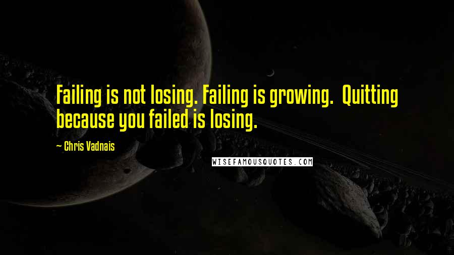 Chris Vadnais quotes: Failing is not losing. Failing is growing. Quitting because you failed is losing.