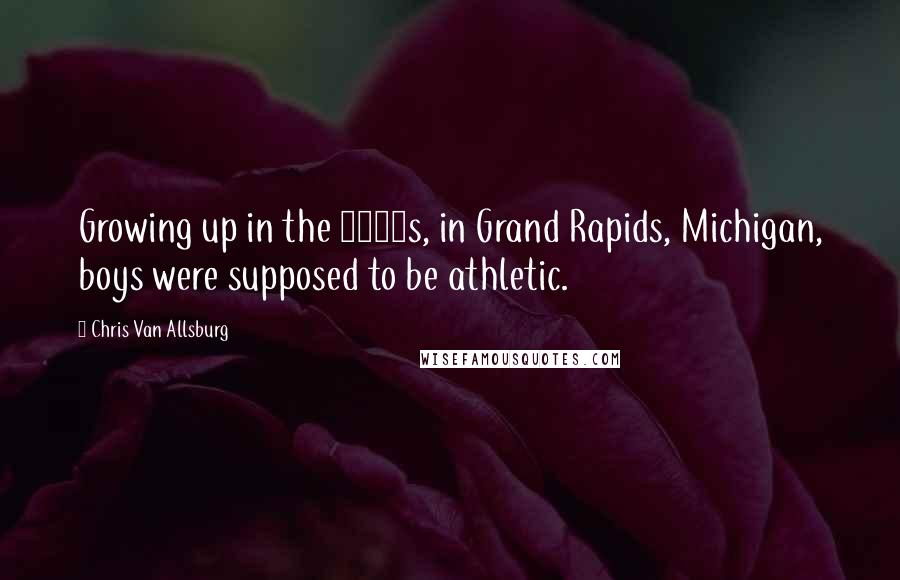 Chris Van Allsburg quotes: Growing up in the 1950s, in Grand Rapids, Michigan, boys were supposed to be athletic.