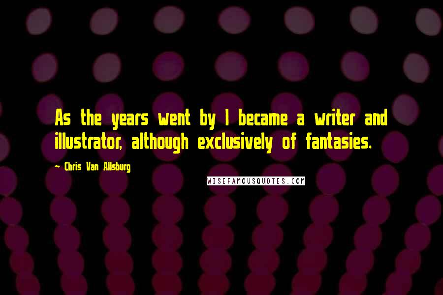 Chris Van Allsburg quotes: As the years went by I became a writer and illustrator, although exclusively of fantasies.