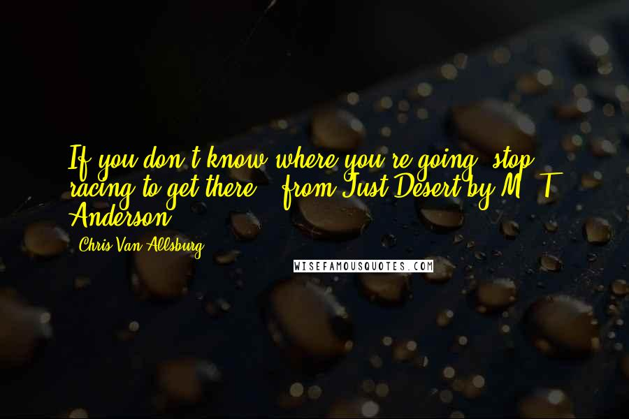 Chris Van Allsburg quotes: If you don't know where you're going, stop racing to get there. from Just Desert by M. T. Anderson