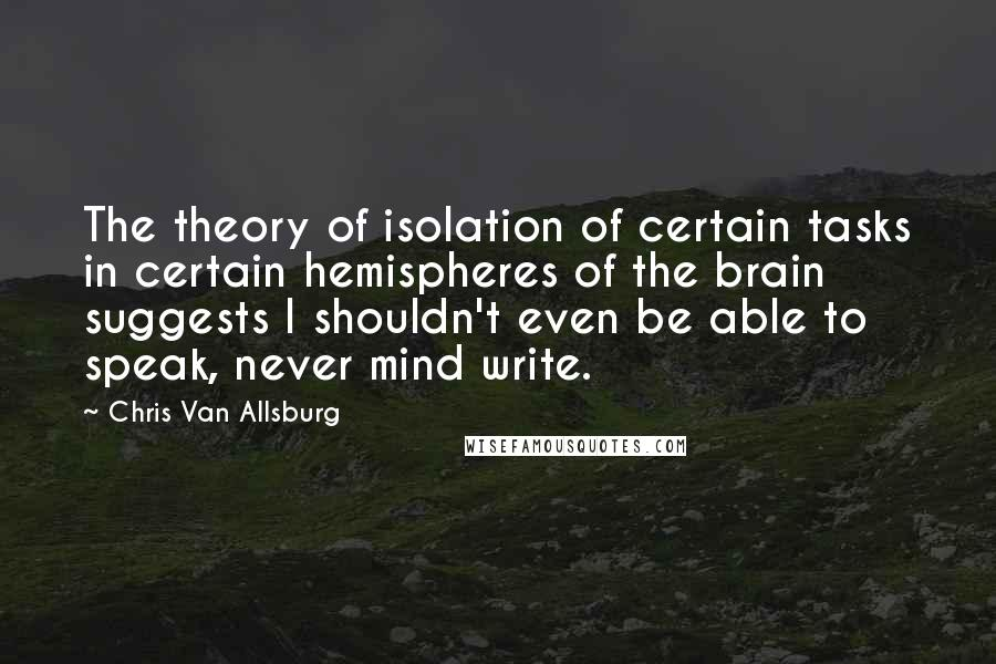 Chris Van Allsburg quotes: The theory of isolation of certain tasks in certain hemispheres of the brain suggests I shouldn't even be able to speak, never mind write.