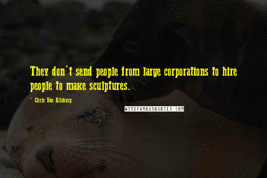 Chris Van Allsburg quotes: They don't send people from large corporations to hire people to make sculptures.