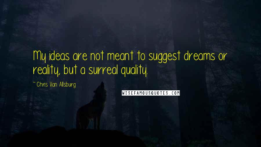 Chris Van Allsburg quotes: My ideas are not meant to suggest dreams or reality, but a surreal quality.