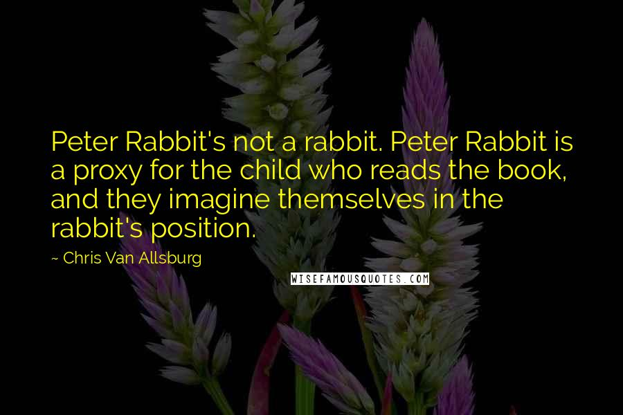 Chris Van Allsburg quotes: Peter Rabbit's not a rabbit. Peter Rabbit is a proxy for the child who reads the book, and they imagine themselves in the rabbit's position.