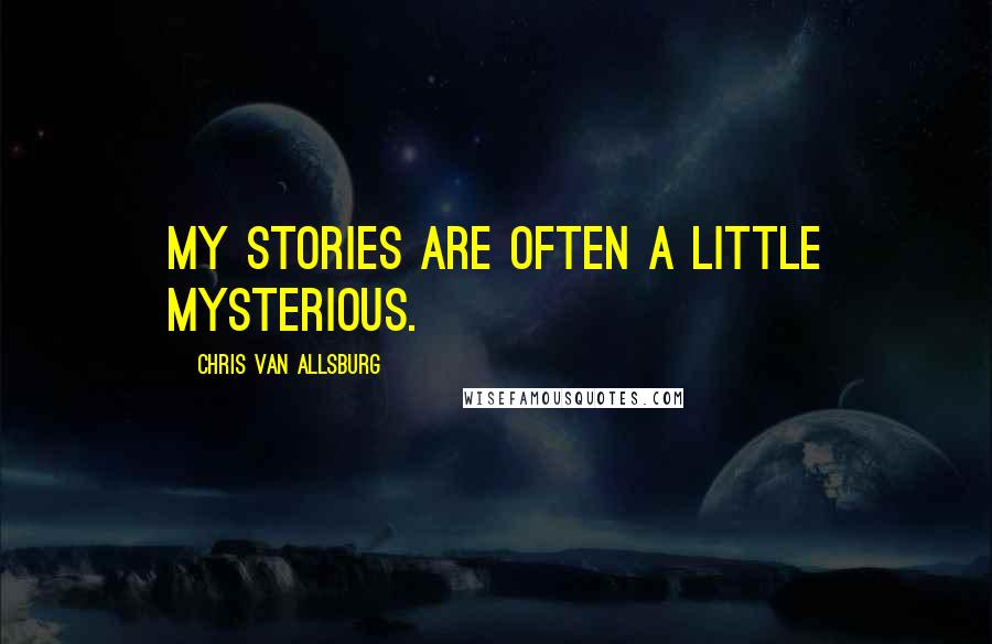 Chris Van Allsburg quotes: My stories are often a little mysterious.