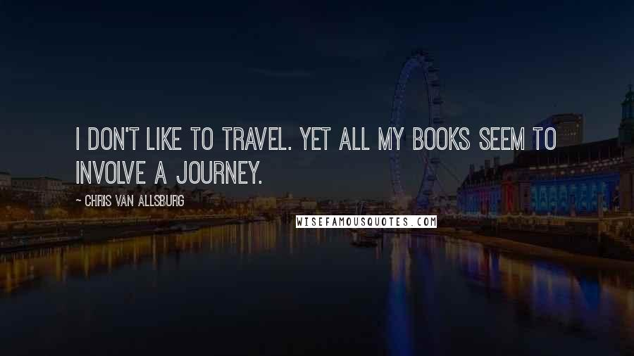 Chris Van Allsburg quotes: I don't like to travel. Yet all my books seem to involve a journey.