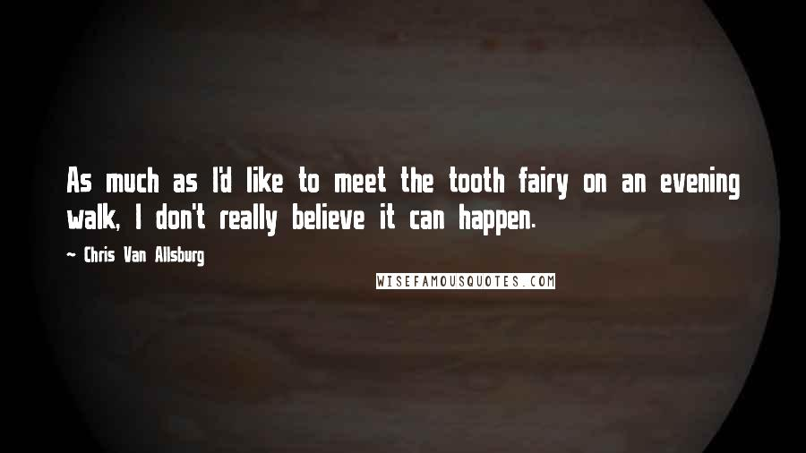 Chris Van Allsburg quotes: As much as I'd like to meet the tooth fairy on an evening walk, I don't really believe it can happen.