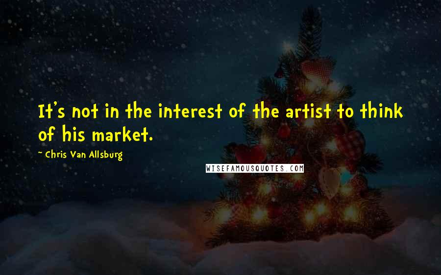 Chris Van Allsburg quotes: It's not in the interest of the artist to think of his market.