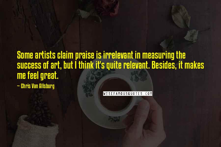 Chris Van Allsburg quotes: Some artists claim praise is irrelevant in measuring the success of art, but I think it's quite relevant. Besides, it makes me feel great.