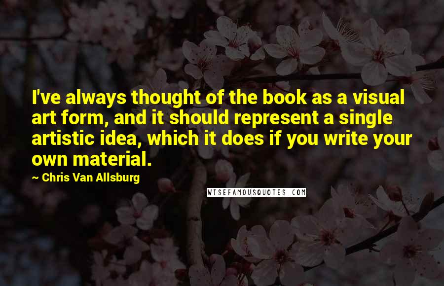 Chris Van Allsburg quotes: I've always thought of the book as a visual art form, and it should represent a single artistic idea, which it does if you write your own material.