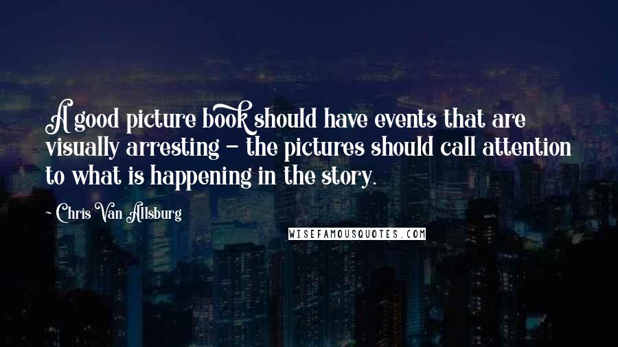 Chris Van Allsburg quotes: A good picture book should have events that are visually arresting - the pictures should call attention to what is happening in the story.