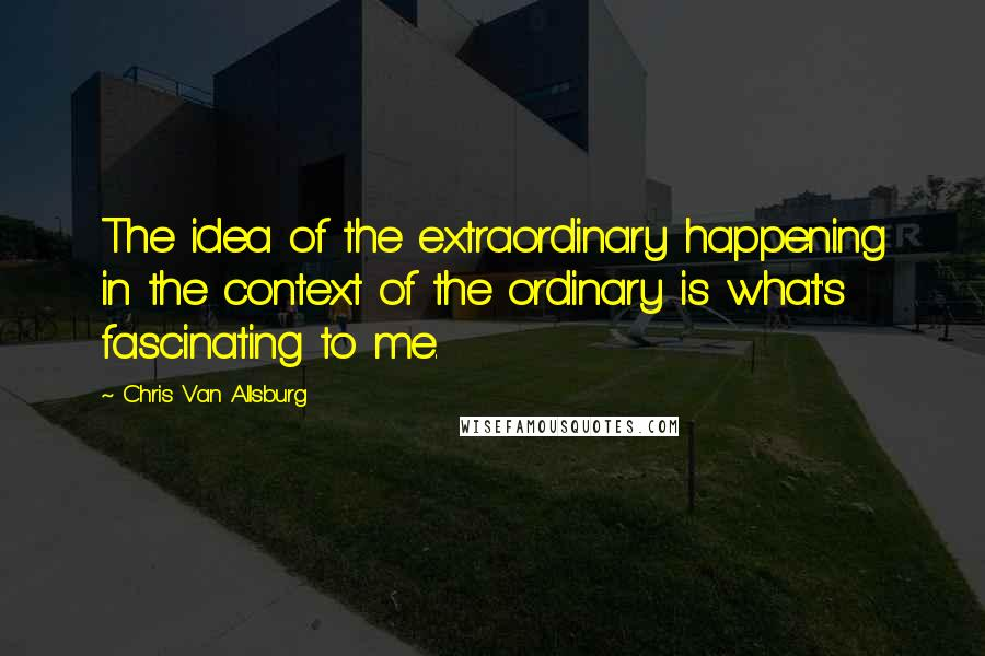 Chris Van Allsburg quotes: The idea of the extraordinary happening in the context of the ordinary is what's fascinating to me.