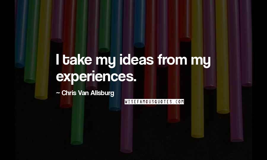 Chris Van Allsburg quotes: I take my ideas from my experiences.