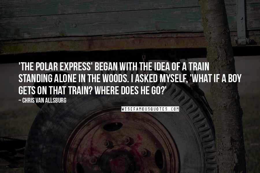 Chris Van Allsburg quotes: 'The Polar Express' began with the idea of a train standing alone in the woods. I asked myself, 'What if a boy gets on that train? Where does he go?'