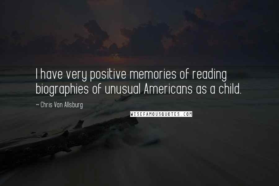 Chris Van Allsburg quotes: I have very positive memories of reading biographies of unusual Americans as a child.