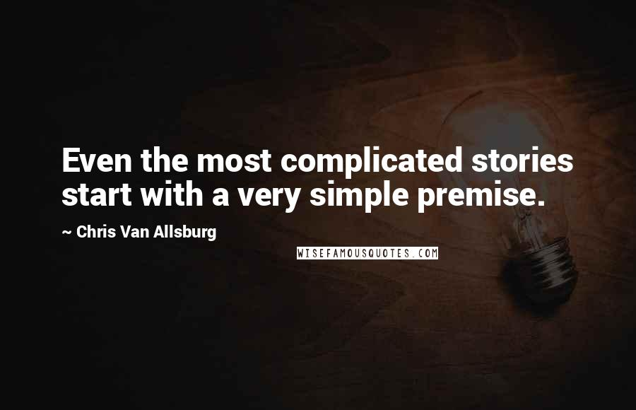 Chris Van Allsburg quotes: Even the most complicated stories start with a very simple premise.