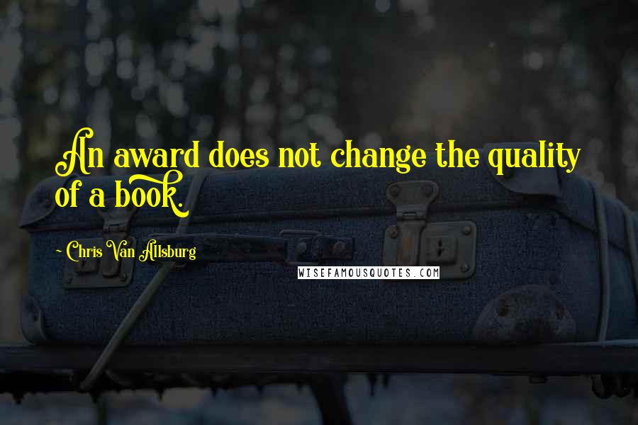Chris Van Allsburg quotes: An award does not change the quality of a book.