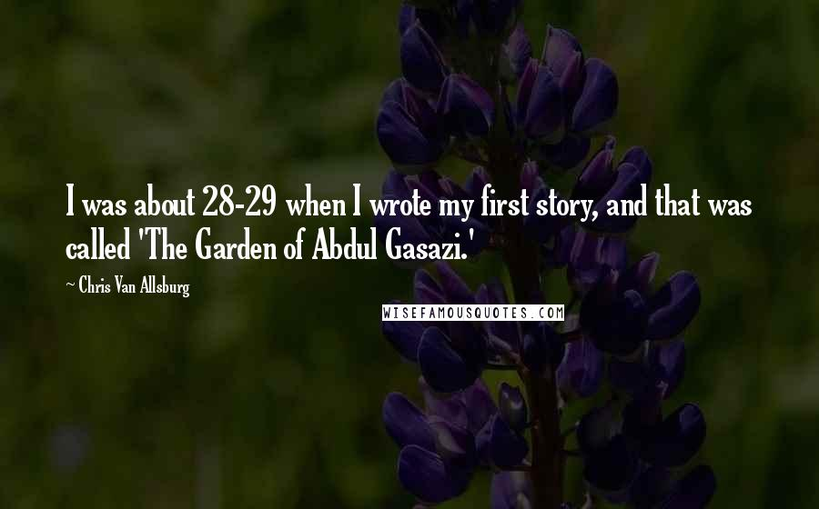 Chris Van Allsburg quotes: I was about 28-29 when I wrote my first story, and that was called 'The Garden of Abdul Gasazi.'