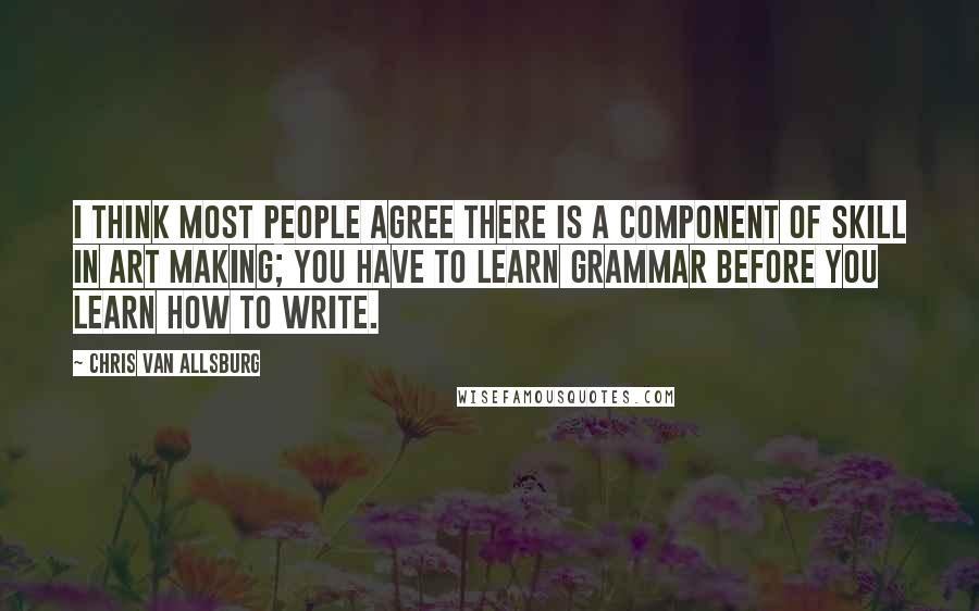 Chris Van Allsburg quotes: I think most people agree there is a component of skill in art making; you have to learn grammar before you learn how to write.