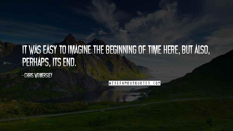 Chris Womersley quotes: It was easy to imagine the beginning of time here, but also, perhaps, its end.