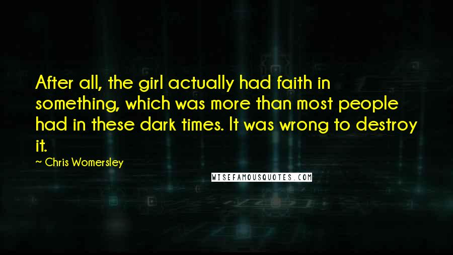 Chris Womersley quotes: After all, the girl actually had faith in something, which was more than most people had in these dark times. It was wrong to destroy it.