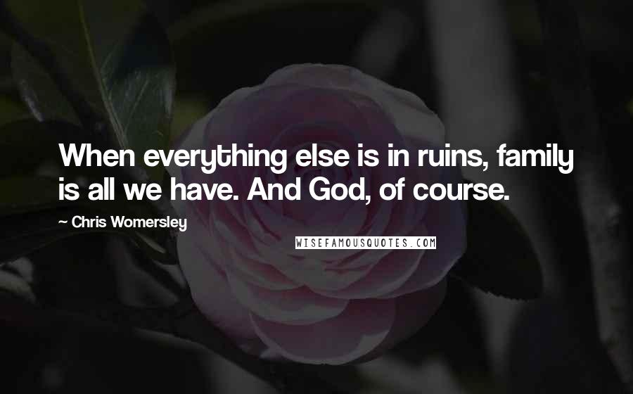Chris Womersley quotes: When everything else is in ruins, family is all we have. And God, of course.
