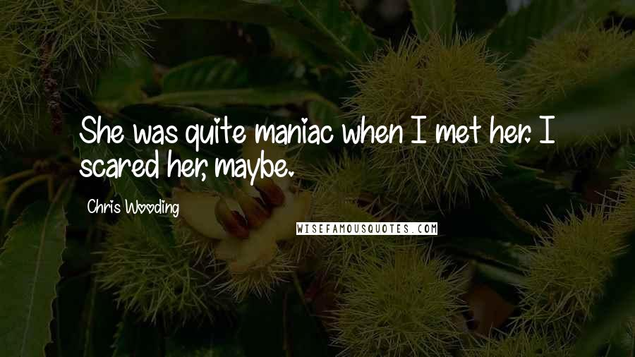 Chris Wooding quotes: She was quite maniac when I met her. I scared her, maybe.
