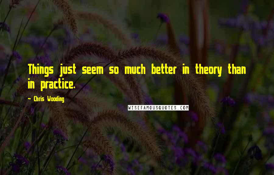 Chris Wooding quotes: Things just seem so much better in theory than in practice.