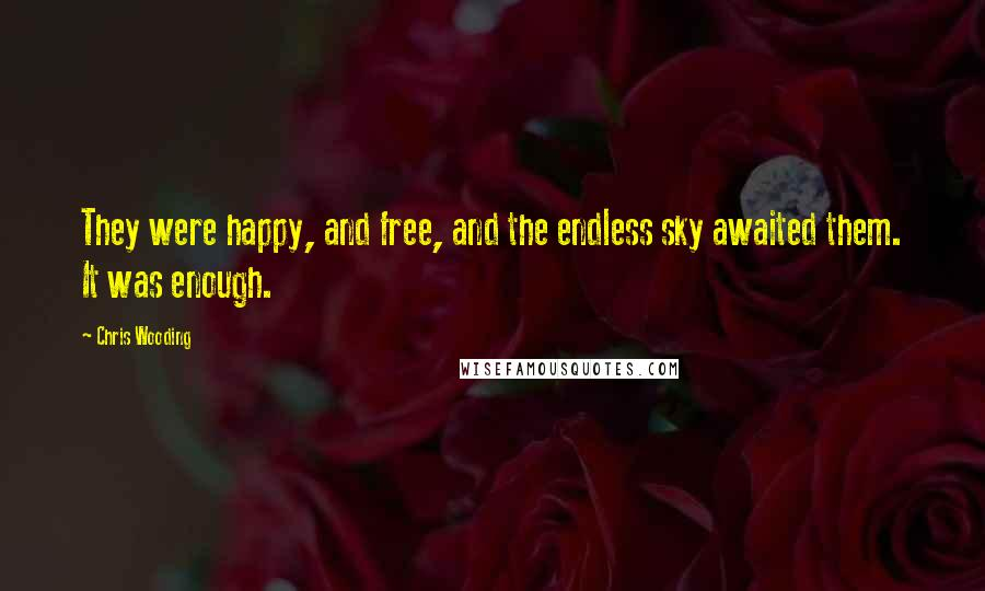 Chris Wooding quotes: They were happy, and free, and the endless sky awaited them. It was enough.