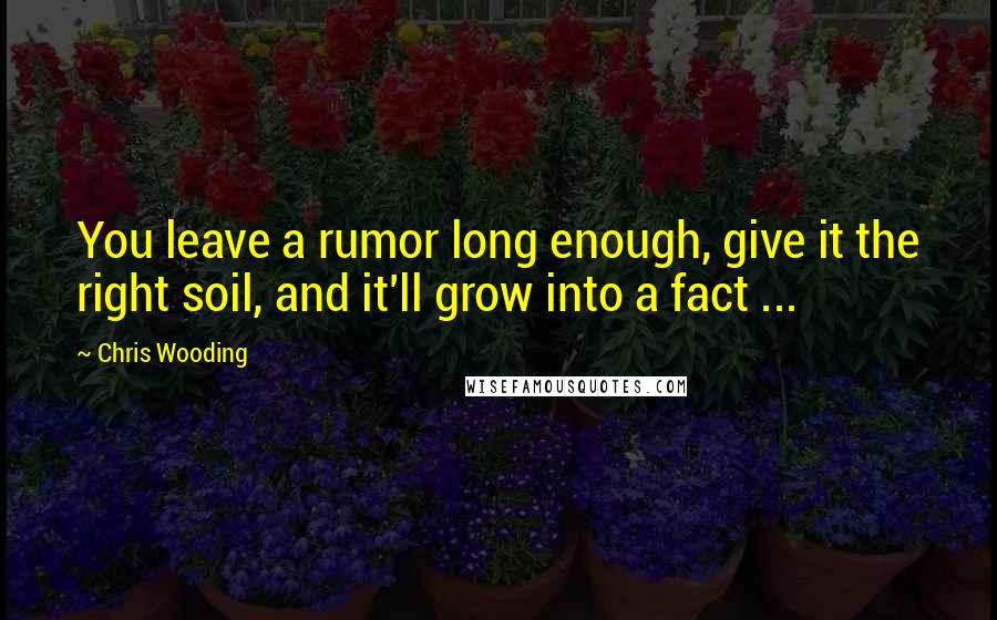 Chris Wooding quotes: You leave a rumor long enough, give it the right soil, and it'll grow into a fact ...