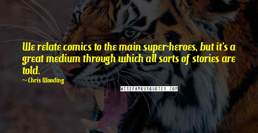 Chris Wooding quotes: We relate comics to the main super-heroes, but it's a great medium through which all sorts of stories are told.