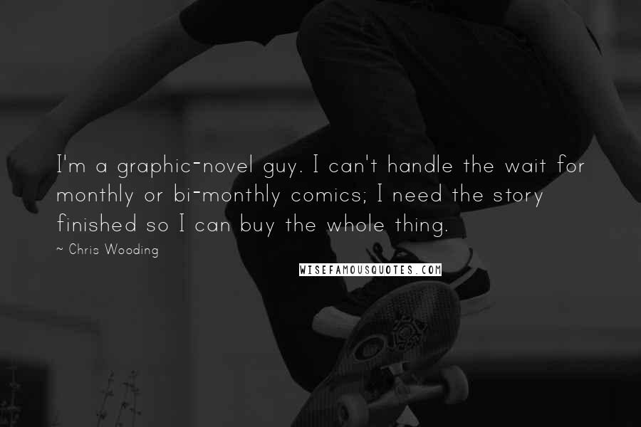 Chris Wooding quotes: I'm a graphic-novel guy. I can't handle the wait for monthly or bi-monthly comics; I need the story finished so I can buy the whole thing.