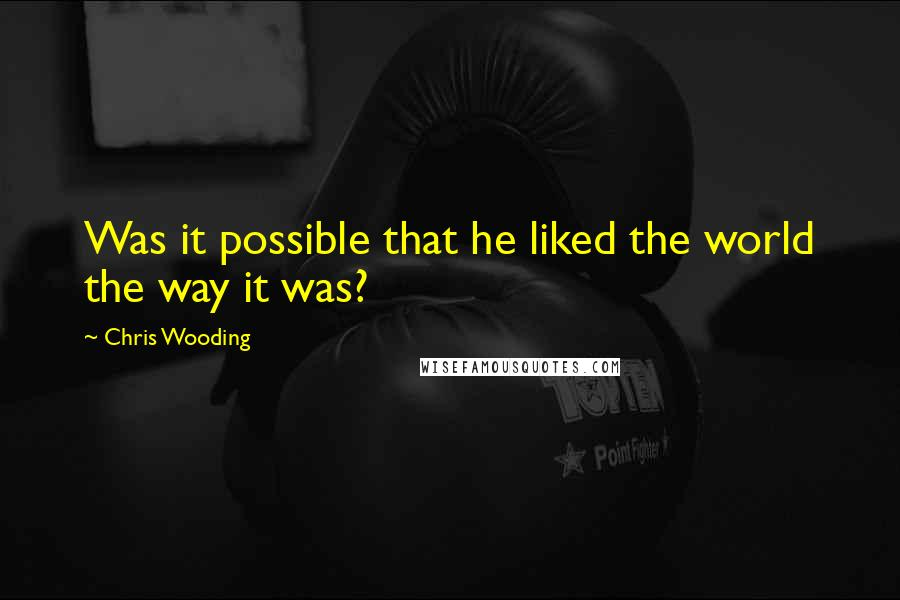 Chris Wooding quotes: Was it possible that he liked the world the way it was?