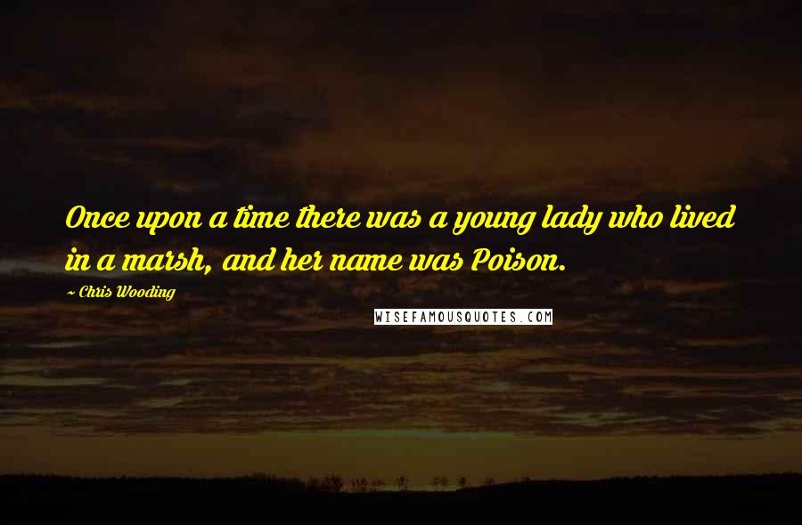 Chris Wooding quotes: Once upon a time there was a young lady who lived in a marsh, and her name was Poison.