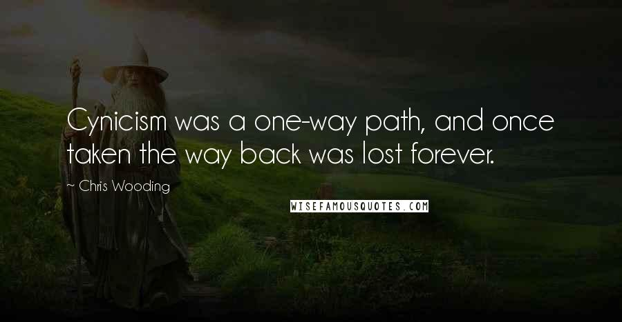 Chris Wooding quotes: Cynicism was a one-way path, and once taken the way back was lost forever.