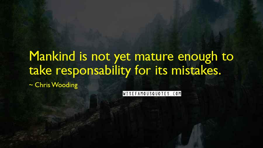 Chris Wooding quotes: Mankind is not yet mature enough to take responsability for its mistakes.